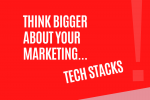 Think Bigger About Marketing: Tech Stacks