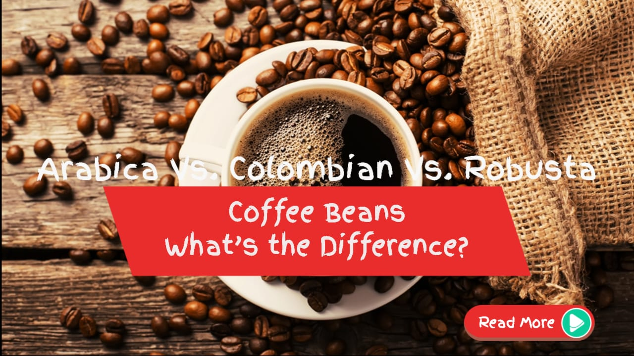Arabica Vs. Colombian Vs. Robusta Coffee Beans: What's the Difference?